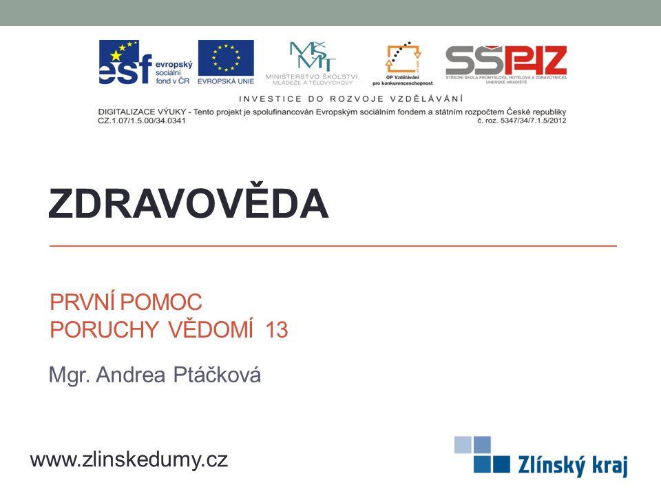 PRVNÍ POMOC PORUCHY VĚDOMÍ 13 Mgr. Andrea Ptáčková ZDRAVOVĚDA www.zlinskedumy.cz