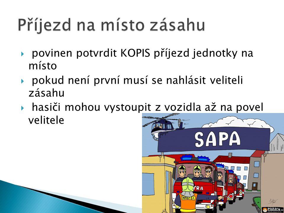  povinen potvrdit KOPIS příjezd jednotky na místo  pokud není první musí se nahlásit veliteli zásahu  hasiči mohou vystoupit z vozidla až na povel velitele