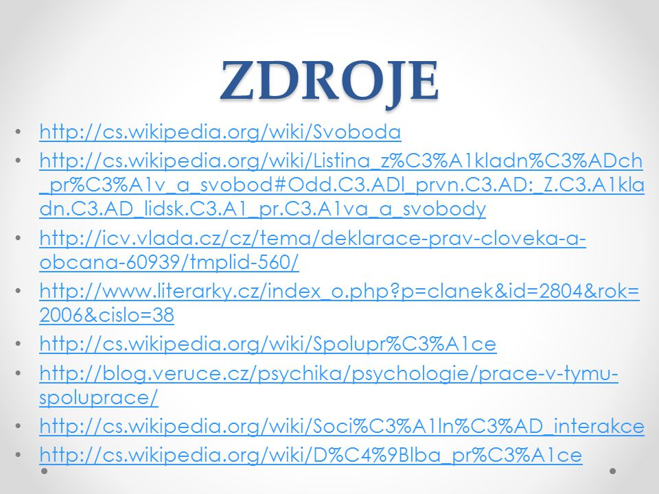 ZDROJE http://cs.wikipedia.org/wiki/Svoboda http://cs.wikipedia.org/wiki/Listina_z%C3%A1kladn%C3%ADch _pr%C3%A1v_a_svobod#Odd.C3.ADl_prvn.C3.AD:_Z.C3.