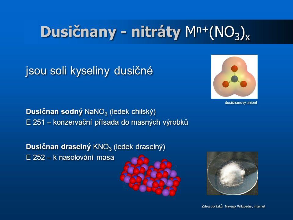 Dusičnany - nitráty M n+ (NO 3 ) x jsou soli kyseliny dusičné dusičnanový aniont Dusičnan sodný NaNO 3 (ledek chilský) E 251 – konzervační přísada do masných výrobků Dusičnan draselný KNO 3 (ledek draselný) E 252 – k nasolování masa Zdroj obrázků: Navajo, Wikipedie, internet jsou soli kyseliny dusičné dusičnanový aniont Dusičnan sodný NaNO 3 (ledek chilský) E 251 – konzervační přísada do masných výrobků Dusičnan draselný KNO 3 (ledek draselný) E 252 – k nasolování masa Zdroj obrázků: Navajo, Wikipedie, internet