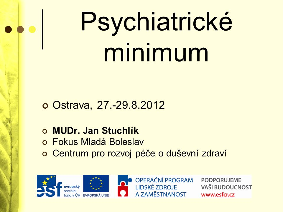Použité zdroje Zdravotní ukazatele ES http://ec.europa.eu/health-eu/health_in_the_eu/ec_health_indicators/index_cs.htm Green Paper -Improving the mental health of the population: Towards a strategy on mental health for the European Union European Commission, 2005 Koncepce oboru psychiatrie Česká psychiatrická společnost, 2000, 2007 ÚZIS http://www.uzis.cz Community Mental Health Care Schene A., 2001