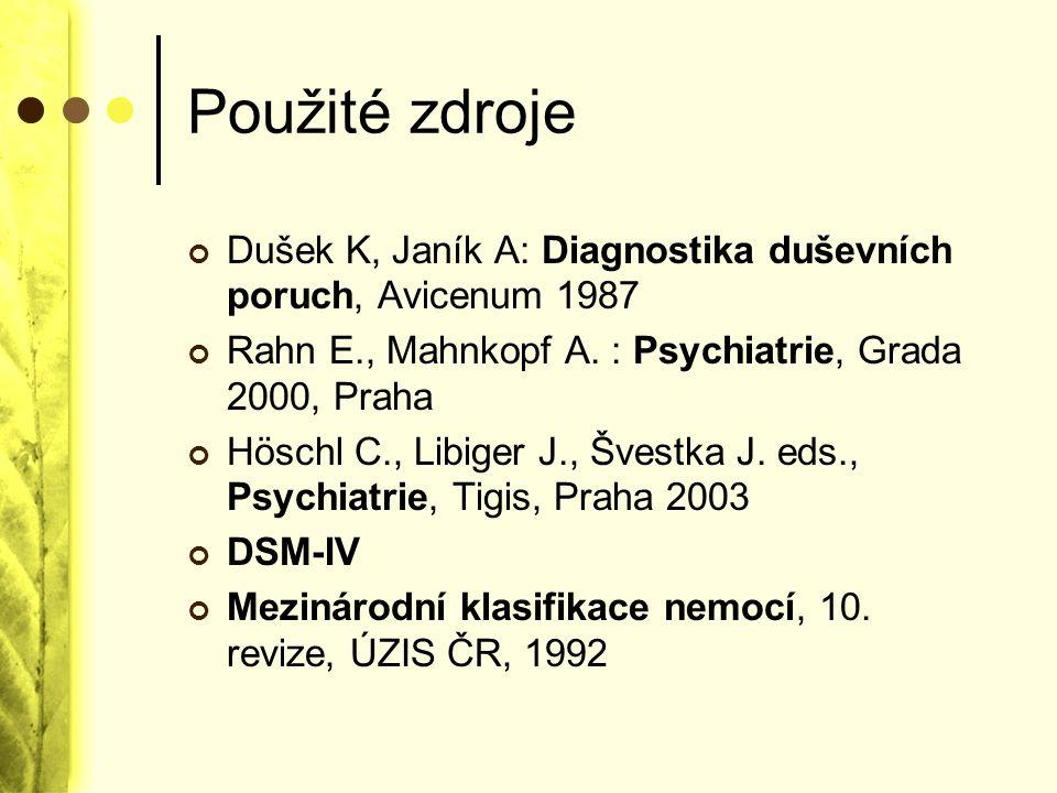 Použité zdroje Dušek K, Janík A: Diagnostika duševních poruch, Avicenum 1987 Rahn E., Mahnkopf A. : Psychiatrie, Grada 2000, Praha Höschl C., Libiger