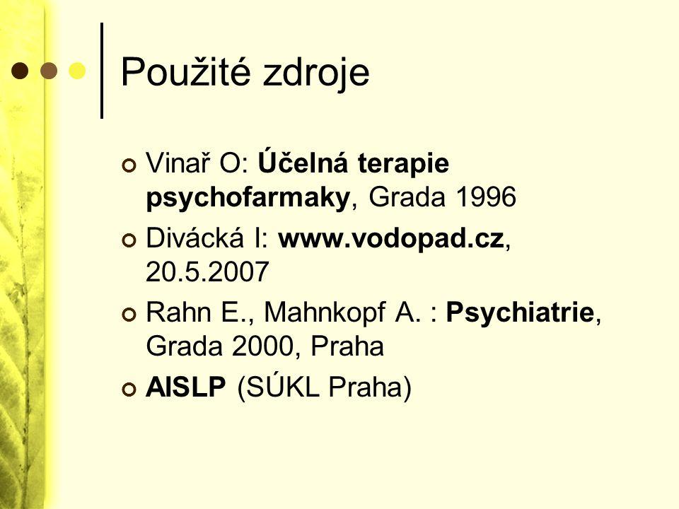 Použité zdroje Vinař O: Účelná terapie psychofarmaky, Grada 1996 Divácká I: www.vodopad.cz, 20.5.2007 Rahn E., Mahnkopf A. : Psychiatrie, Grada 2000,