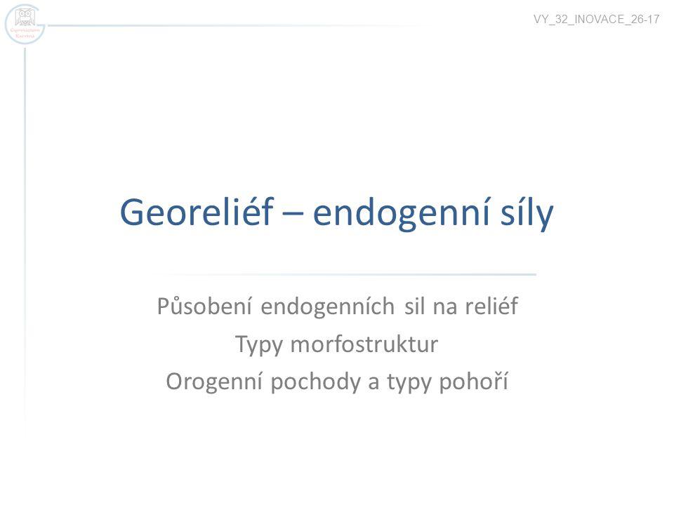 Georeliéf – endogenní síly Působení endogenních sil na reliéf Typy morfostruktur Orogenní pochody a typy pohoří VY_32_INOVACE_26-17