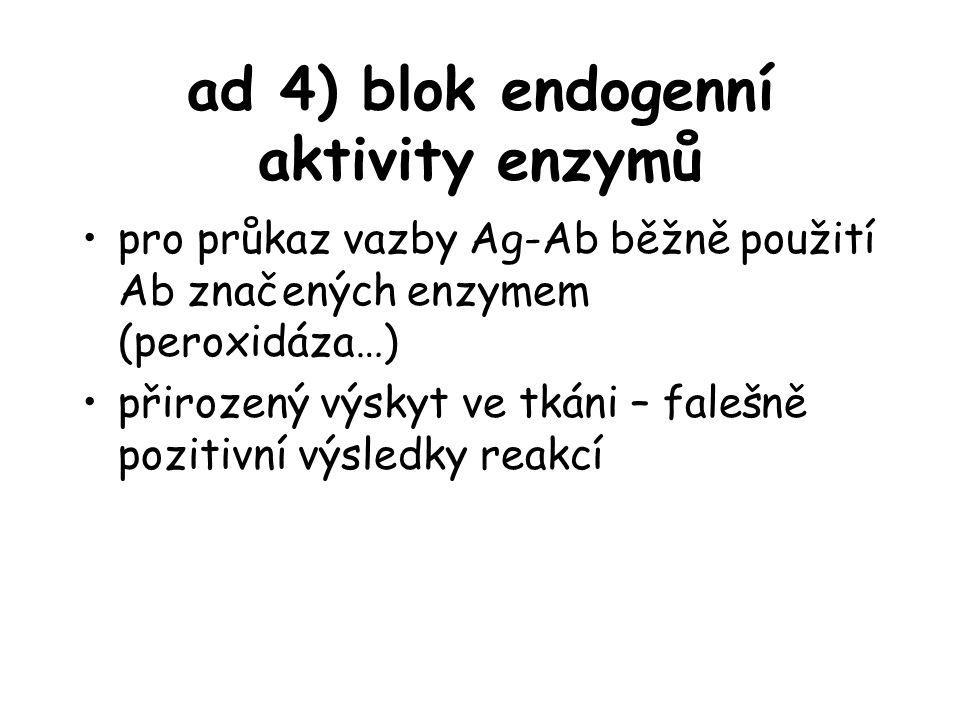 ad 4) blok endogenní aktivity enzymů pro průkaz vazby Ag-Ab běžně použití Ab značených enzymem (peroxidáza…) přirozený výskyt ve tkáni – falešně pozit