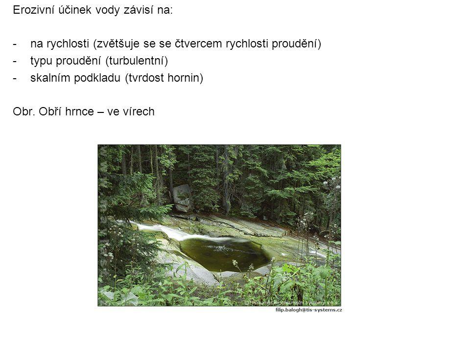 Erozivní účinek vody závisí na: - na rychlosti (zvětšuje se se čtvercem rychlosti proudění) -typu proudění (turbulentní) - skalním podkladu (tvrdost h