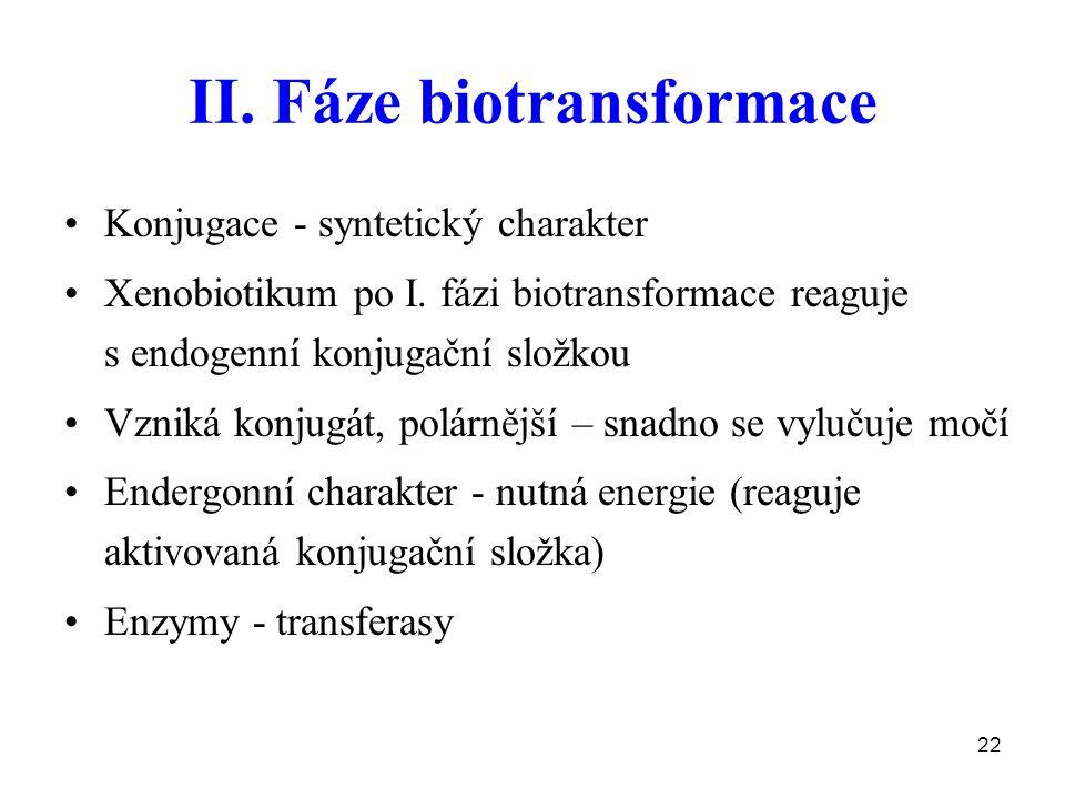 22 II. Fáze biotransformace Konjugace - syntetický charakter Xenobiotikum po I. fázi biotransformace reaguje s endogenní konjugační složkou Vzniká kon