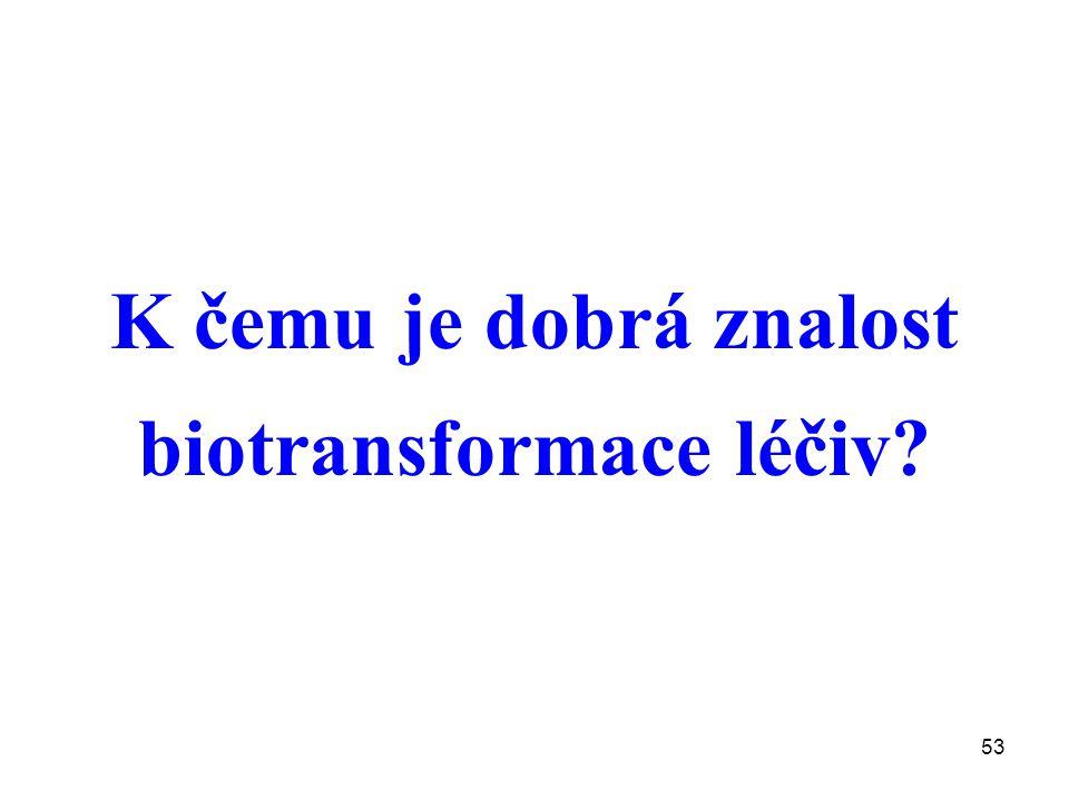 53 K čemu je dobrá znalost biotransformace léčiv?