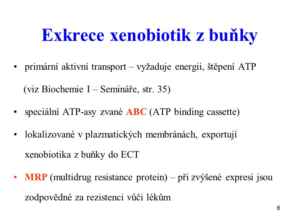 6 Exkrece xenobiotik z buňky primární aktivní transport – vyžaduje energii, štěpení ATP (viz Biochemie I – Semináře, str. 35) speciální ATP-asy zvané