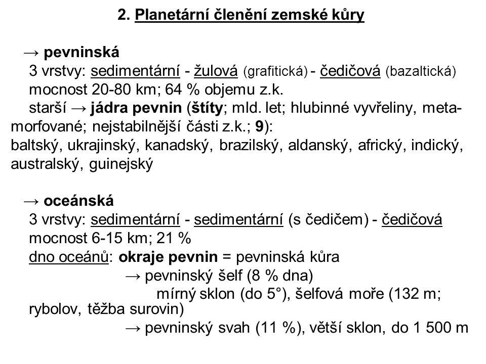 2. Planetární členění zemské kůry → pevninská 3 vrstvy: sedimentární - žulová (grafitická) - čedičová (bazaltická) mocnost 20-80 km; 64 % objemu z.k.