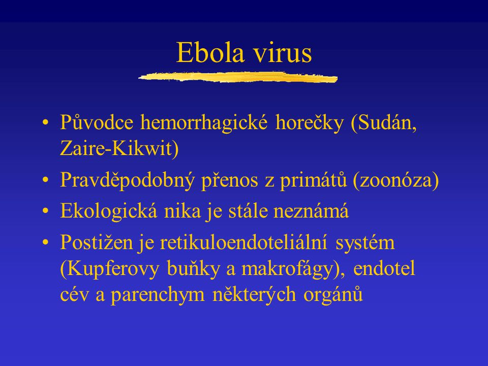 Ebola virus Původce hemorrhagické horečky (Sudán, Zaire-Kikwit) Pravděpodobný přenos z primátů (zoonóza) Ekologická nika je stále neznámá Postižen je