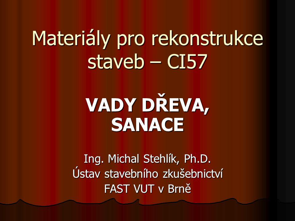 Materiály pro rekonstrukce staveb – CI57 VADY DŘEVA, SANACE Ing. Michal Stehlík, Ph.D. Ústav stavebního zkušebnictví FAST VUT v Brně