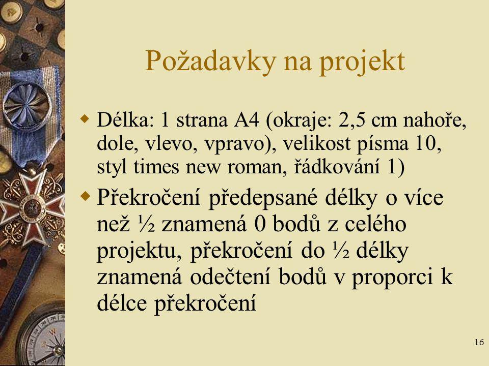 16 Požadavky na projekt  Délka: 1 strana A4 (okraje: 2,5 cm nahoře, dole, vlevo, vpravo), velikost písma 10, styl times new roman, řádkování 1)  Pře