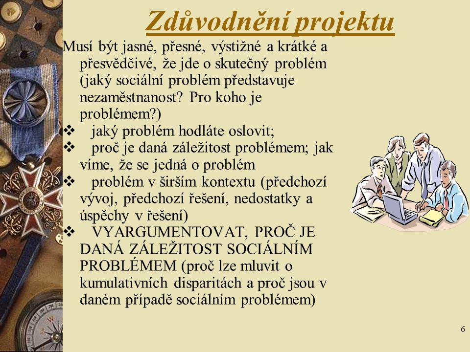 6 Zdůvodnění projektu Musí být jasné, přesné, výstižné a krátké a přesvědčivé, že jde o skutečný problém (jaký sociální problém představuje nezaměstna