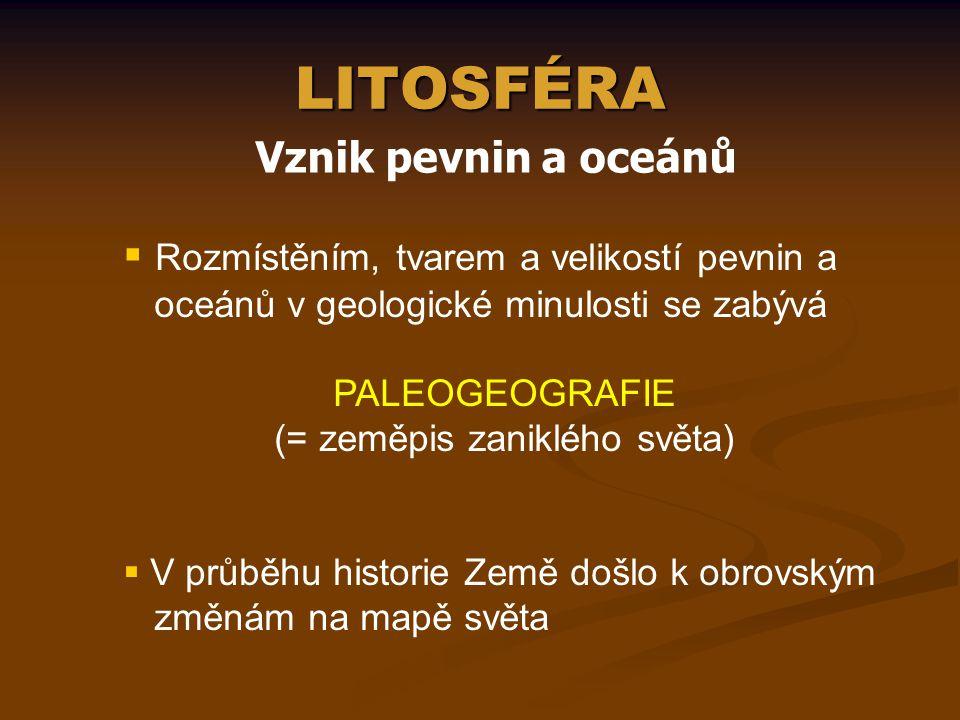 LITOSFÉRA Vznik pevnin a oceánů  Rozmístěním, tvarem a velikostí pevnin a oceánů v geologické minulosti se zabývá PALEOGEOGRAFIE (= zeměpis zaniklého