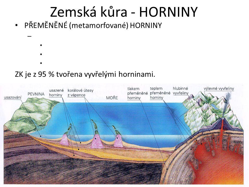 Zemská kůra - HORNINY PŘEMĚNĚNÉ (metamorfované) HORNINY – ZK je z 95 % tvořena vyvřelými horninami.