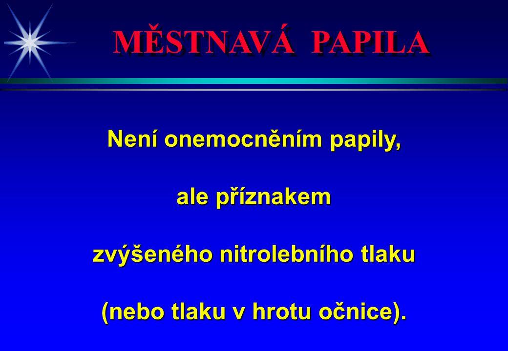 MĚSTNAVÁ PAPILA Není onemocněním papily, ale příznakem zvýšeného nitrolebního tlaku (nebo tlaku v hrotu očnice).