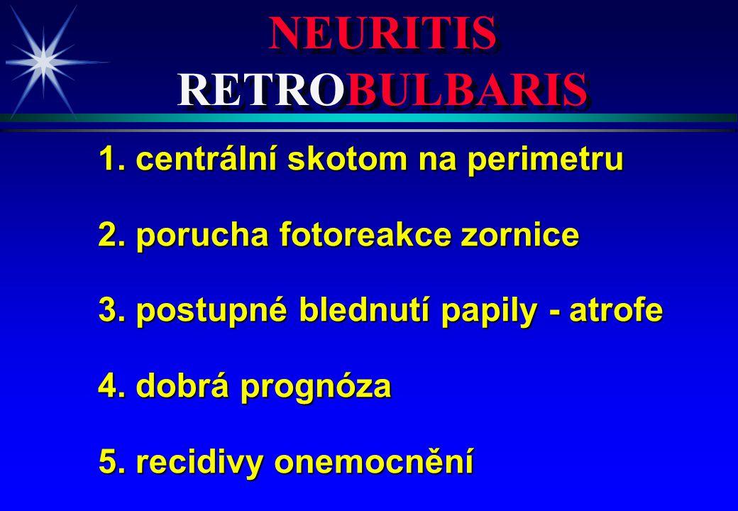 NEURITIS RETROBULBARIS 1. centrální skotom na perimetru 2. porucha fotoreakce zornice 3. postupné blednutí papily - atrofe 4. dobrá prognóza 5. recidi
