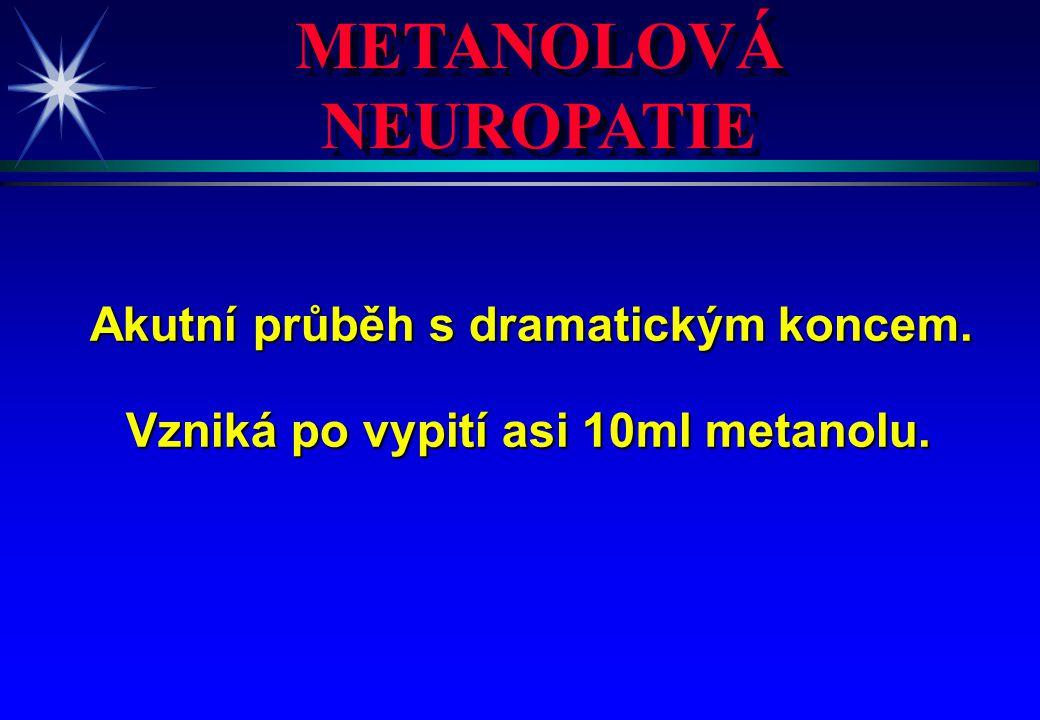 METANOLOVÁ NEUROPATIE Akutní průběh s dramatickým koncem. Vzniká po vypití asi 10ml metanolu.