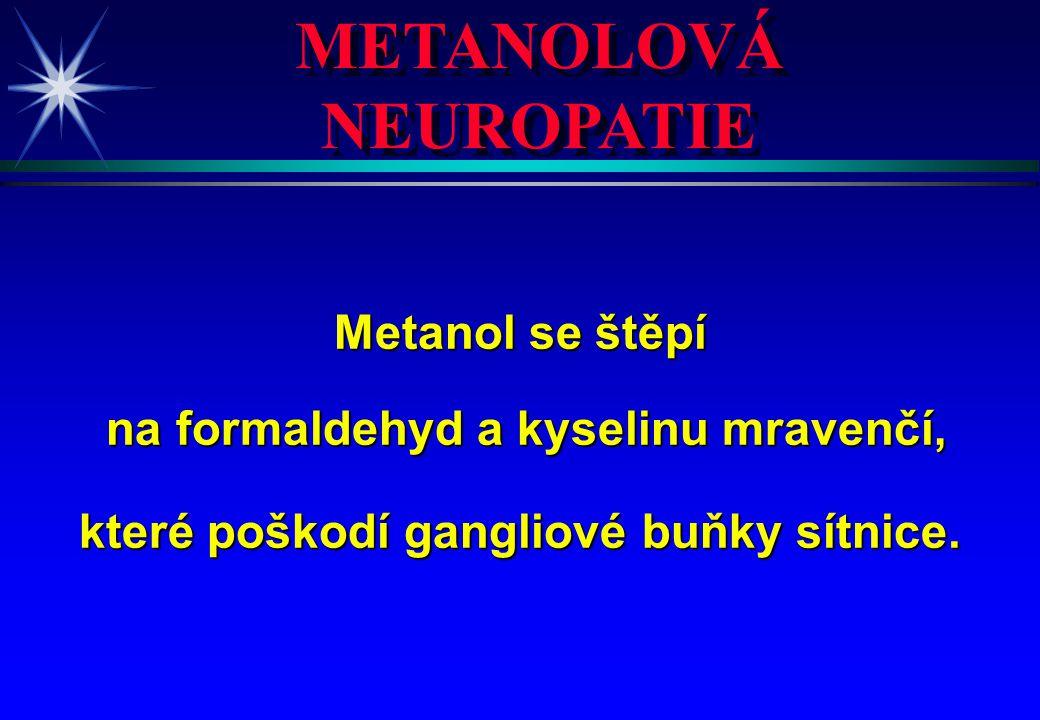 METANOLOVÁ NEUROPATIE Metanol se štěpí na formaldehyd a kyselinu mravenčí, na formaldehyd a kyselinu mravenčí, které poškodí gangliové buňky sítnice.