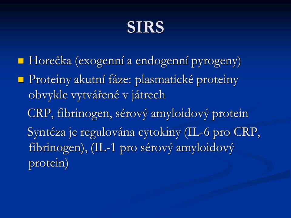 SIRS Horečka (exogenní a endogenní pyrogeny) Horečka (exogenní a endogenní pyrogeny) Proteiny akutní fáze: plasmatické proteiny obvykle vytvářené v játrech Proteiny akutní fáze: plasmatické proteiny obvykle vytvářené v játrech CRP, fibrinogen, sérový amyloidový protein CRP, fibrinogen, sérový amyloidový protein Syntéza je regulována cytokiny (IL-6 pro CRP, fibrinogen), (IL-1 pro sérový amyloidový protein) Syntéza je regulována cytokiny (IL-6 pro CRP, fibrinogen), (IL-1 pro sérový amyloidový protein)