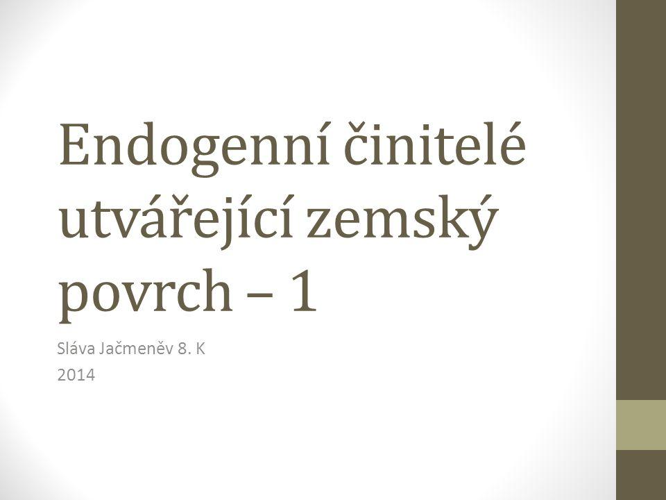 Endogenní činitelé utvářející zemský povrch – 1 Sláva Jačmeněv 8. K 2014