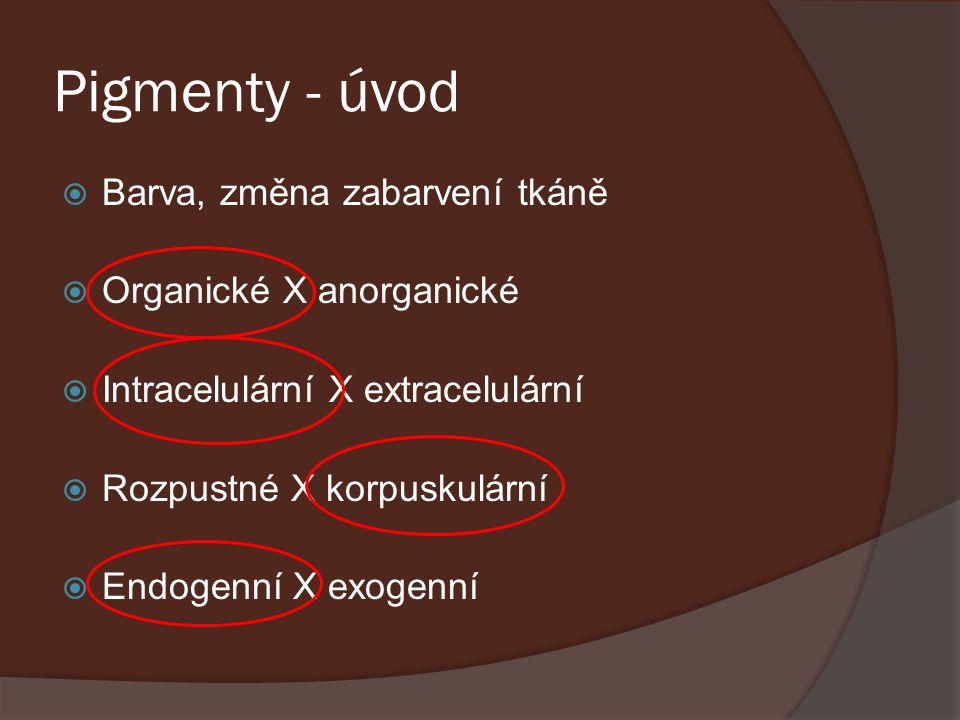 Pigmenty - úvod  Barva, změna zabarvení tkáně  Organické X anorganické  Intracelulární X extracelulární  Rozpustné X korpuskulární  Endogenní X e