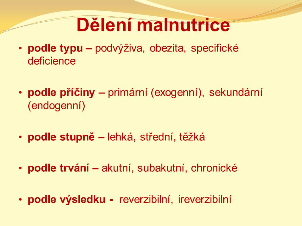 Dělení malnutrice podle typu – podvýživa, obezita, specifické deficience podle příčiny – primární (exogenní), sekundární (endogenní) podle stupně – lehká, střední, těžká podle trvání – akutní, subakutní, chronické podle výsledku - reverzibilní, ireverzibilní