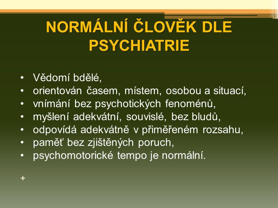 NORMÁLNÍ ČLOVĚK DLE PSYCHIATRIE Vědomí bdělé, orientován časem, místem, osobou a situací, vnímání bez psychotických fenoménů, myšlení adekvátní, souvi