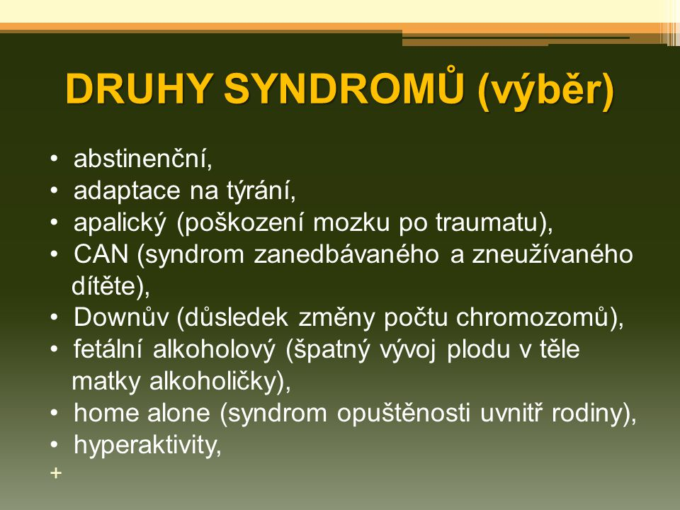 DRUHY SYNDROMŮ (výběr) abstinenční, adaptace na týrání, apalický (poškození mozku po traumatu), CAN (syndrom zanedbávaného a zneužívaného dítěte), Dow