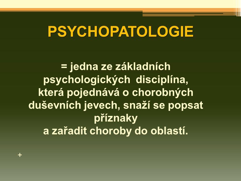 PSYCHOPATOLOGIE = jedna ze základních psychologických disciplína, která pojednává o chorobných duševních jevech, snaží se popsat příznaky a zařadit ch