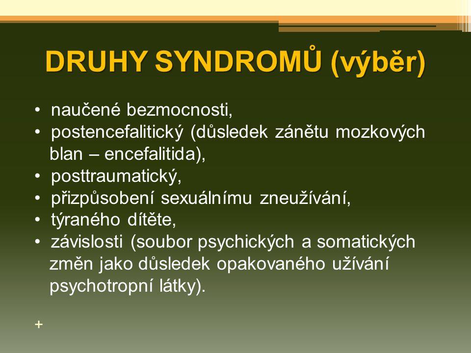 DRUHY SYNDROMŮ (výběr) naučené bezmocnosti, postencefalitický (důsledek zánětu mozkových blan – encefalitida), posttraumatický, přizpůsobení sexuálním