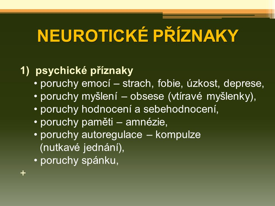 NEUROTICKÉ PŘÍZNAKY 1)psychické příznaky poruchy emocí – strach, fobie, úzkost, deprese, poruchy myšlení – obsese (vtíravé myšlenky), poruchy hodnocen