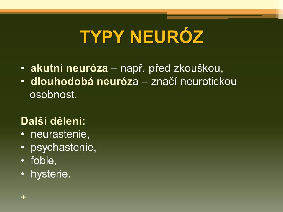 TYPY NEURÓZ akutní neuróza – např. před zkouškou, dlouhodobá neuróza – značí neurotickou osobnost. Další dělení: neurastenie, psychastenie, fobie, hys