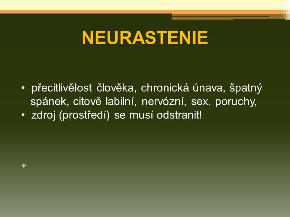 NEURASTENIE přecitlivělost člověka, chronická únava, špatný spánek, citově labilní, nervózní, sex. poruchy, zdroj (prostředí) se musí odstranit! +