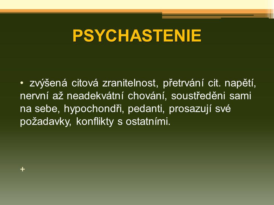 PSYCHASTENIE zvýšená citová zranitelnost, přetrvání cit. napětí, nervní až neadekvátní chování, soustředěni sami na sebe, hypochondři, pedanti, prosaz