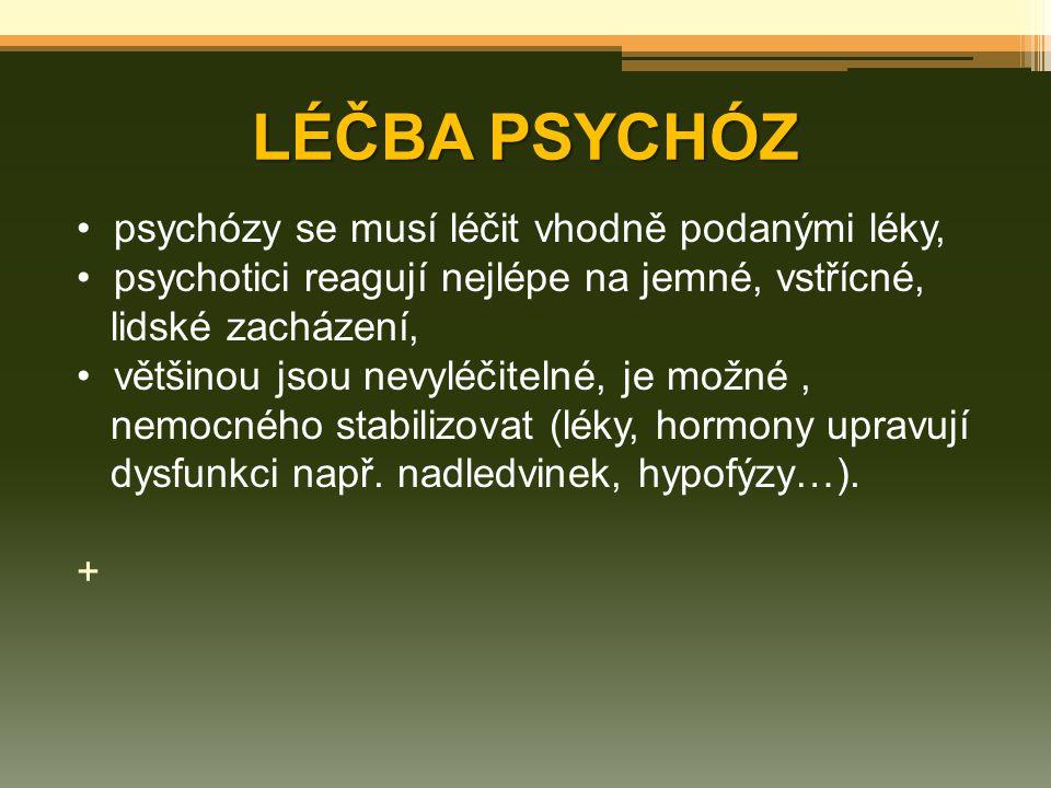 LÉČBA PSYCHÓZ psychózy se musí léčit vhodně podanými léky, psychotici reagují nejlépe na jemné, vstřícné, lidské zacházení, většinou jsou nevyléčiteln
