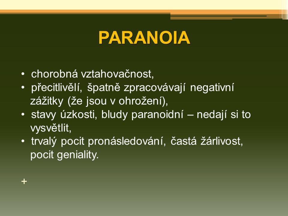 PARANOIA chorobná vztahovačnost, přecitlivělí, špatně zpracovávají negativní zážitky (že jsou v ohrožení), stavy úzkosti, bludy paranoidní – nedají si