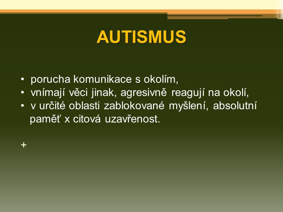 AUTISMUS porucha komunikace s okolím, vnímají věci jinak, agresivně reagují na okolí, v určité oblasti zablokované myšlení, absolutní paměť x citová u