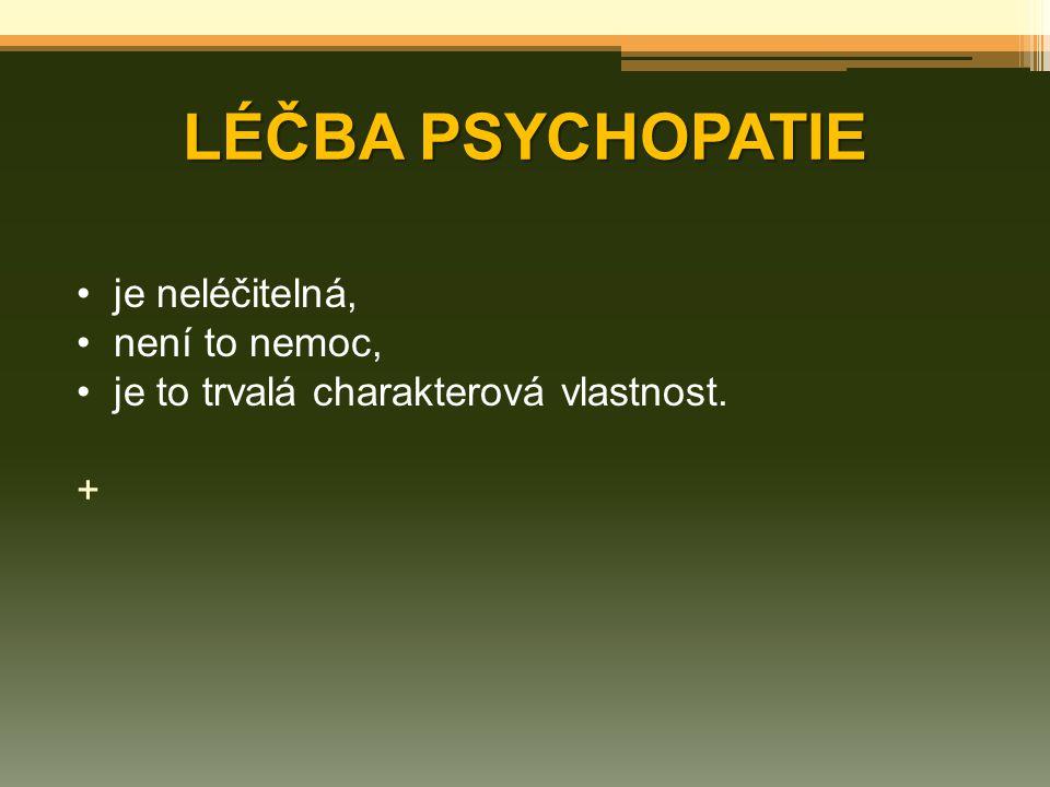 LÉČBA PSYCHOPATIE je neléčitelná, není to nemoc, je to trvalá charakterová vlastnost. +
