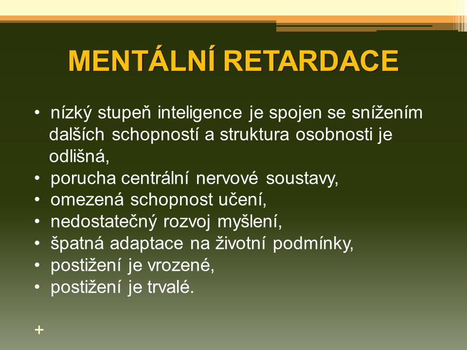 MENTÁLNÍ RETARDACE nízký stupeň inteligence je spojen se snížením dalších schopností a struktura osobnosti je odlišná, porucha centrální nervové soust