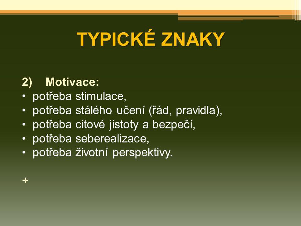 TYPICKÉ ZNAKY 2) Motivace: potřeba stimulace, potřeba stálého učení (řád, pravidla), potřeba citové jistoty a bezpečí, potřeba seberealizace, potřeba