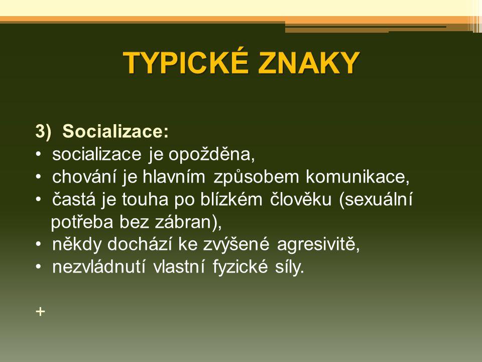 TYPICKÉ ZNAKY 3)Socializace: socializace je opožděna, chování je hlavním způsobem komunikace, častá je touha po blízkém člověku (sexuální potřeba bez