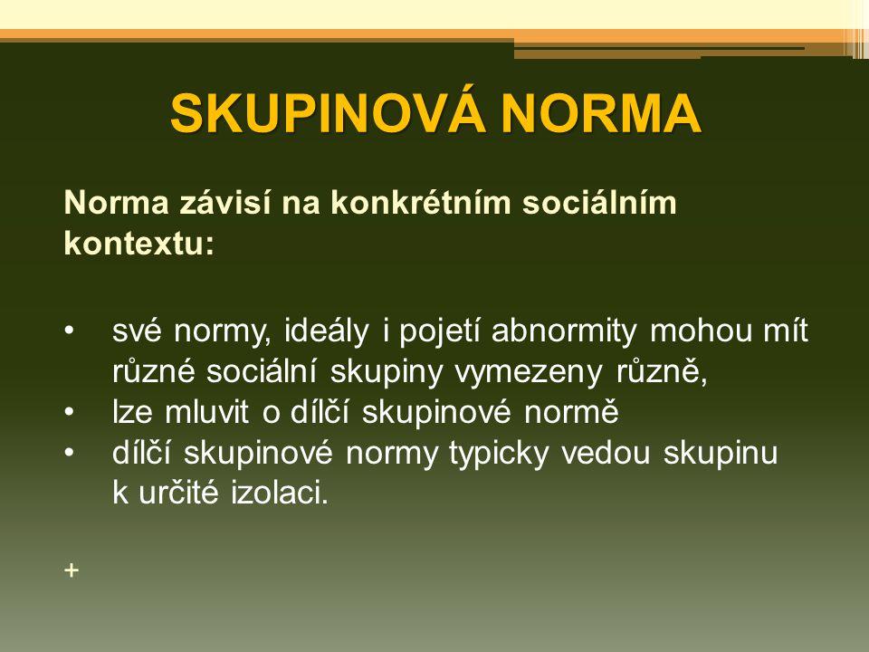 SKUPINOVÁ NORMA Norma závisí na konkrétním sociálním kontextu: své normy, ideály i pojetí abnormity mohou mít různé sociální skupiny vymezeny různě, l