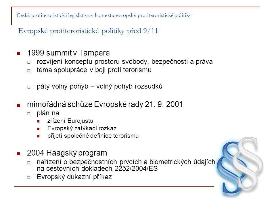 Česká protiteroristická legislativa v kontextu evropské protiteroristické politiky Evropské protiteroristické politiky před 9/11 1999 summit v Tampere  rozvíjení konceptu prostoru svobody, bezpečnosti a práva  téma spolupráce v boji proti terorismu  pátý volný pohyb – volný pohyb rozsudků mimořádná schůze Evropské rady 21.