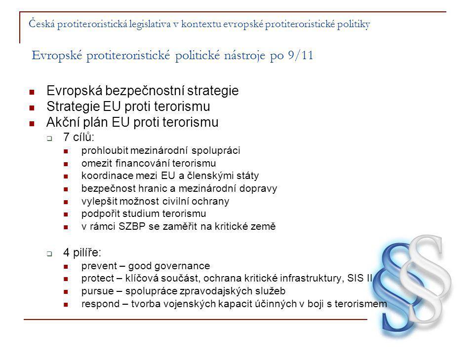 Česká protiteroristická legislativa v kontextu evropské protiteroristické politiky Evropské protiteroristické politické nástroje po 9/11 Evropská bezpečnostní strategie Strategie EU proti terorismu Akční plán EU proti terorismu  7 cílů: prohloubit mezinárodní spolupráci omezit financování terorismu koordinace mezi EU a členskými státy bezpečnost hranic a mezinárodní dopravy vylepšit možnost civilní ochrany podpořit studium terorismu v rámci SZBP se zaměřit na kritické země  4 pilíře: prevent – good governance protect – klíčová součást, ochrana kritické infrastruktury, SIS II pursue – spolupráce zpravodajských služeb respond – tvorba vojenských kapacit účinných v boji s terorismem