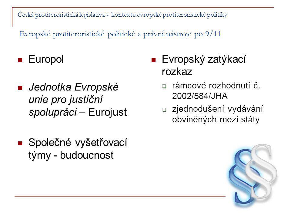 Česká protiteroristická legislativa v kontextu evropské protiteroristické politiky Evropské protiteroristické politické a právní nástroje po 9/11 Europol Jednotka Evropské unie pro justiční spolupráci – Eurojust Společné vyšetřovací týmy - budoucnost Evropský zatýkací rozkaz  rámcové rozhodnutí č.