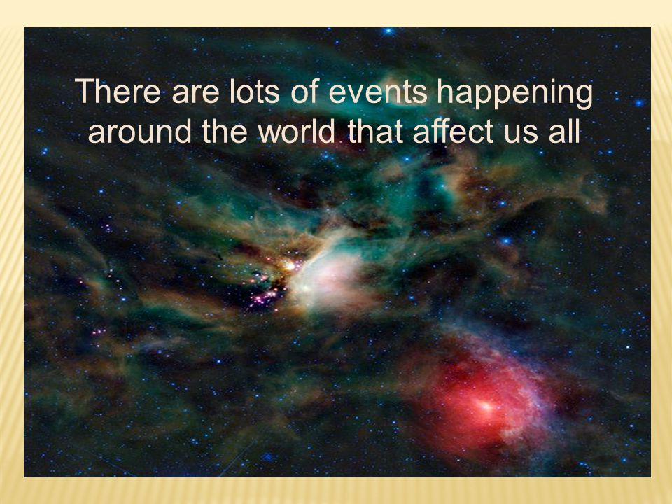 There are lots of events happening around the world that affect us all