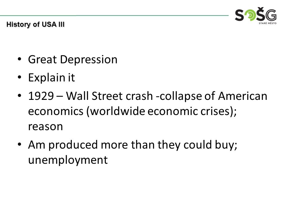 Great Depression Explain it 1929 – Wall Street crash -collapse of American economics (worldwide economic crises); reason Am produced more than they could buy; unemployment History of USA III