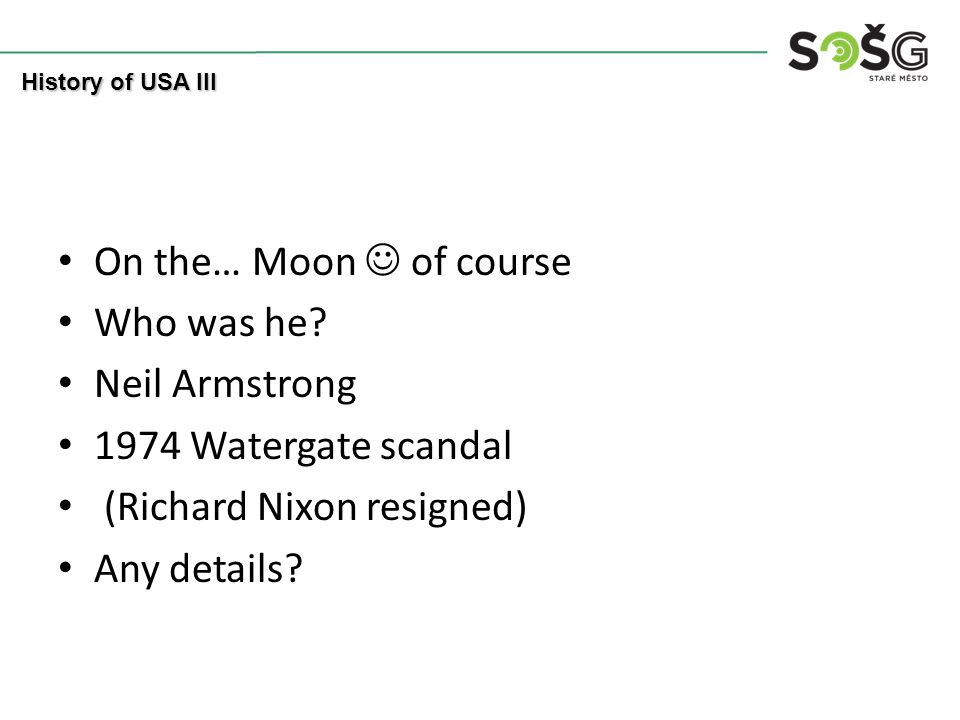 On the… Moon of course Who was he? Neil Armstrong 1974 Watergate scandal (Richard Nixon resigned) Any details? History of USA III